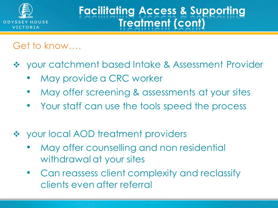 Get to know….  your catchment based Intake & Assessment Provider May provide a CRC worker May offer screening & assessments at your sites Your staff