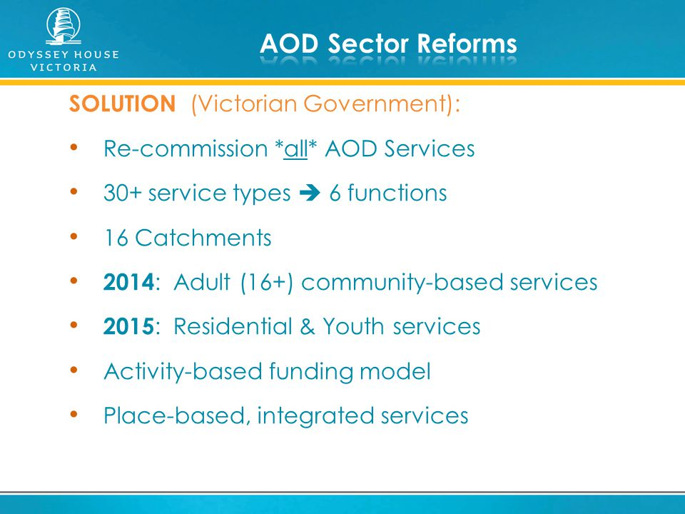 SOLUTION (Victorian Government): Re-commission *all* AOD Services 30+ service types  6 functions 16 Catchments 2014 : Adult (16+) community-based ser
