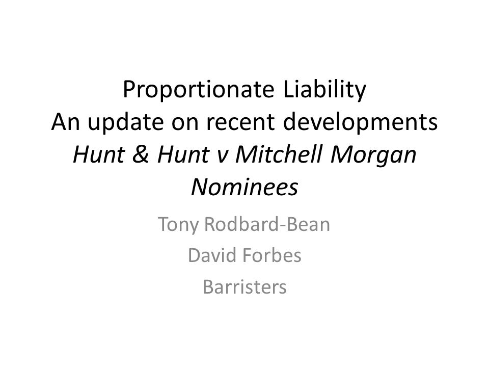 Proportionate Liability An update on recent developments Hunt & Hunt v Mitchell Morgan Nominees Tony Rodbard-Bean David Forbes Barristers