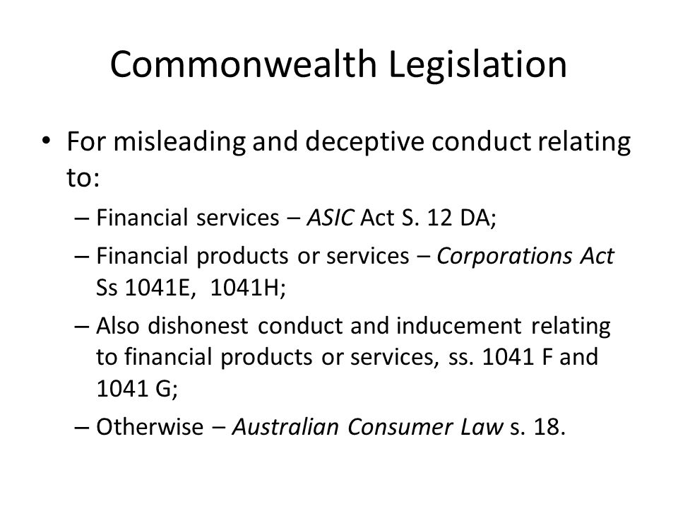 Commonwealth Legislation For misleading and deceptive conduct relating to: – Financial services – ASIC Act S.