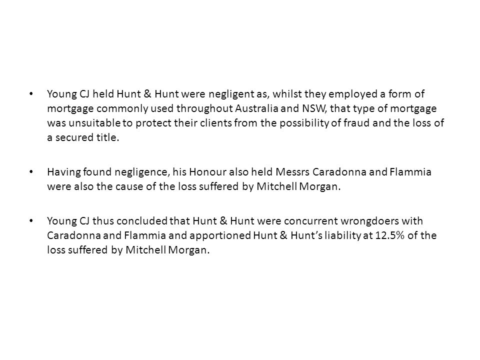 Young CJ held Hunt & Hunt were negligent as, whilst they employed a form of mortgage commonly used throughout Australia and NSW, that type of mortgage was unsuitable to protect their clients from the possibility of fraud and the loss of a secured title.