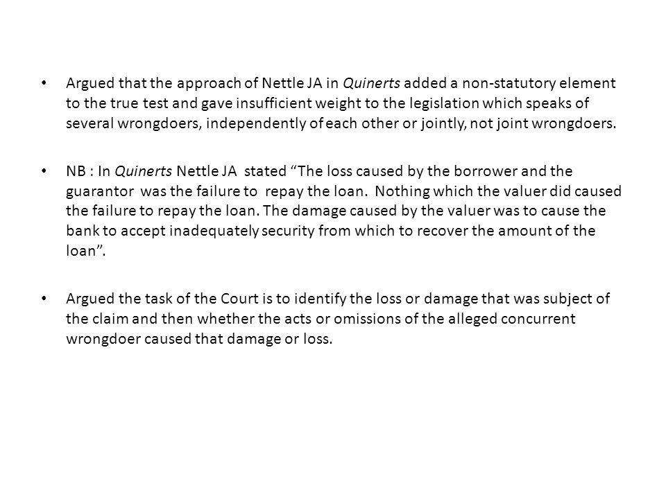 Argued that the approach of Nettle JA in Quinerts added a non-statutory element to the true test and gave insufficient weight to the legislation which speaks of several wrongdoers, independently of each other or jointly, not joint wrongdoers.
