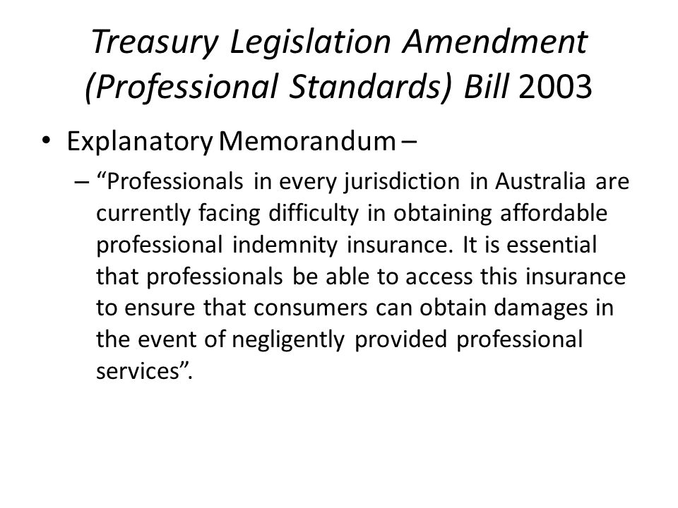 Treasury Legislation Amendment (Professional Standards) Bill 2003 Explanatory Memorandum – – Professionals in every jurisdiction in Australia are currently facing difficulty in obtaining affordable professional indemnity insurance.