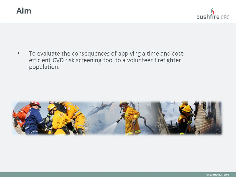 © BUSHFIRE CRC LTD 2012 To evaluate the consequences of applying a time and cost- efficient CVD risk screening tool to a volunteer firefighter population.