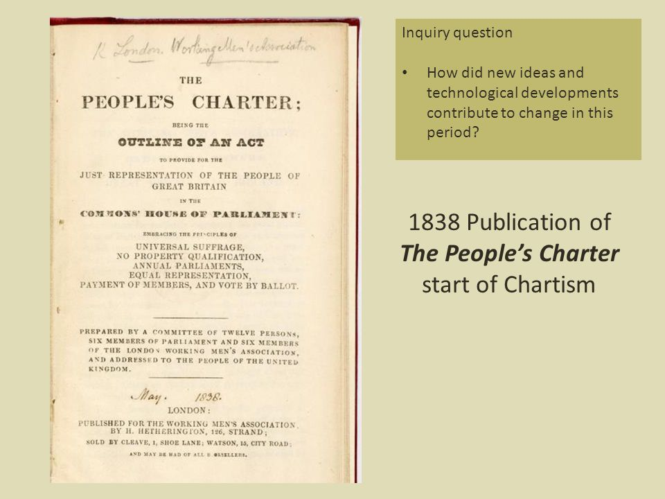1838 Publication of The People's Charter start of Chartism Inquiry question How did new ideas and technological developments contribute to change in this period?