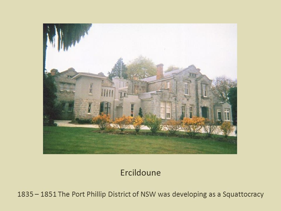 Ercildoune 1835 – 1851 The Port Phillip District of NSW was developing as a Squattocracy