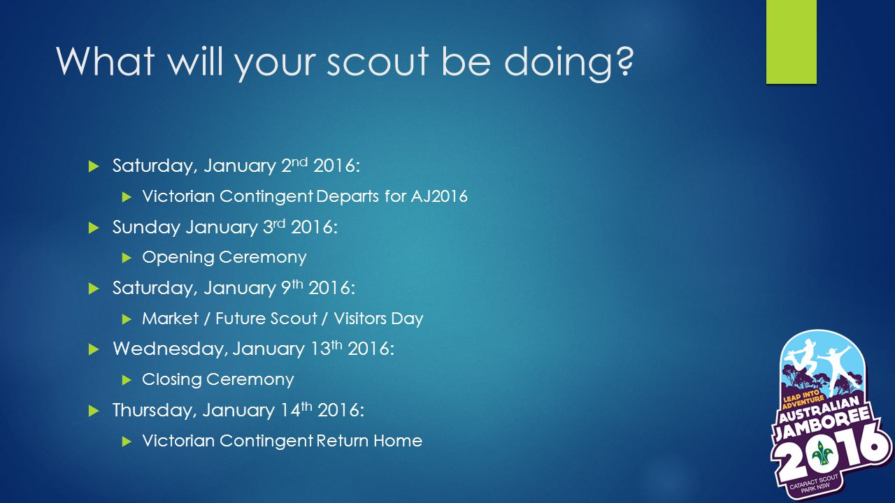What will your scout be doing?  Saturday, January 2 nd 2016:  Victorian Contingent Departs for AJ2016  Sunday January 3 rd 2016:  Opening Ceremony