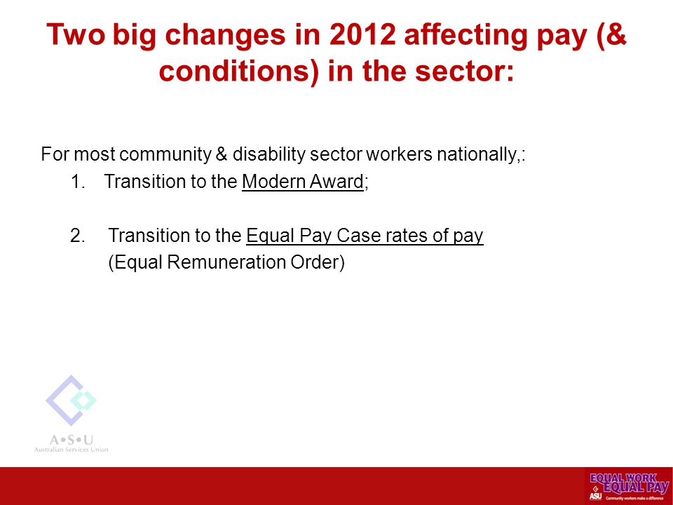 Two big changes in 2012 affecting pay (& conditions) in the sector: For most community & disability sector workers nationally,: 1.Transition to the Mo