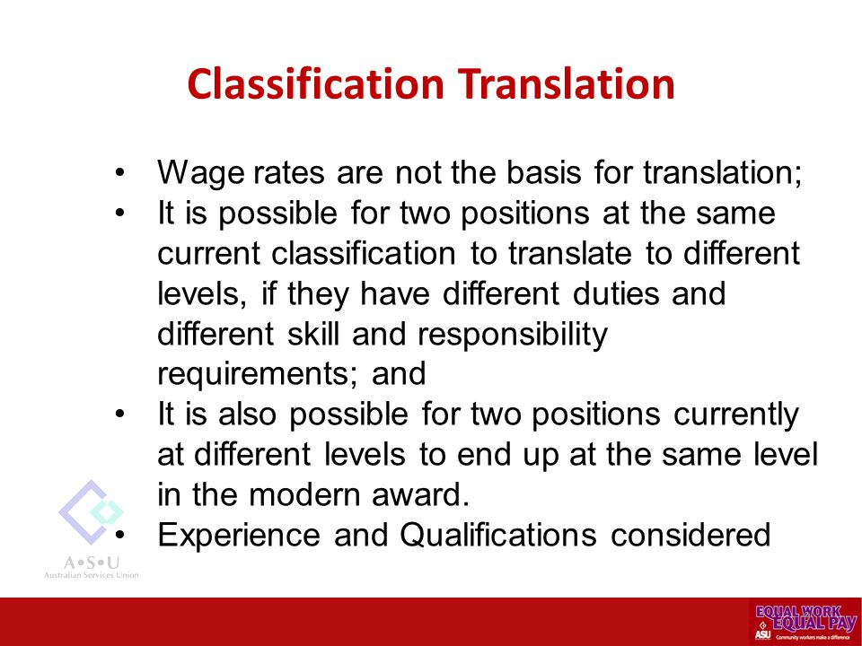 Classification Translation Wage rates are not the basis for translation; It is possible for two positions at the same current classification to translate to different levels, if they have different duties and different skill and responsibility requirements; and It is also possible for two positions currently at different levels to end up at the same level in the modern award.