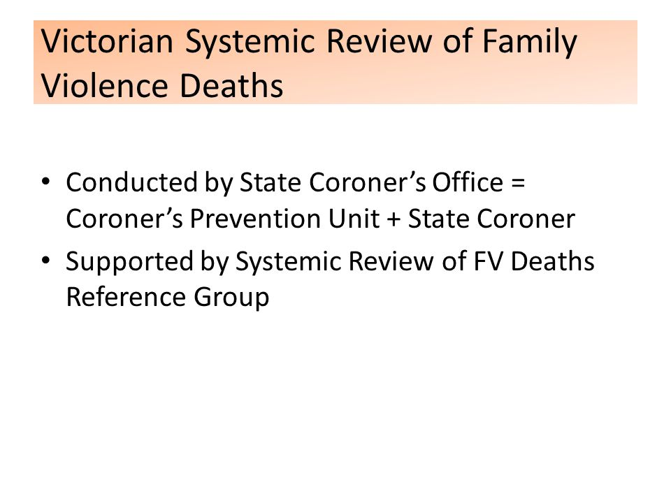 Victorian Systemic Review of Family Violence Deaths Conducted by State Coroner's Office = Coroner's Prevention Unit + State Coroner Supported by Systemic Review of FV Deaths Reference Group