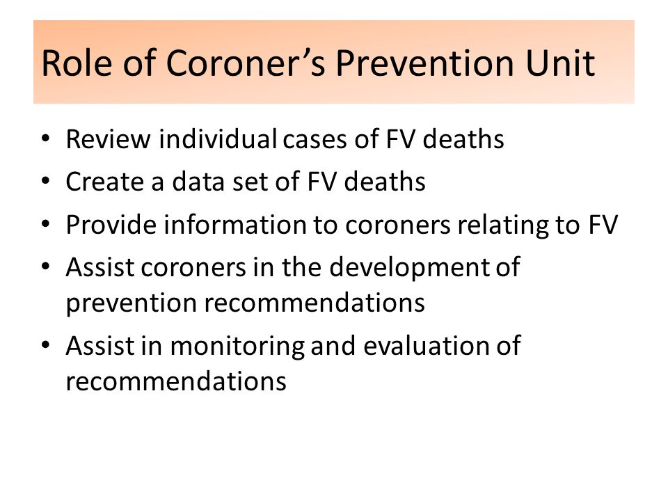 Role of Coroner's Prevention Unit Review individual cases of FV deaths Create a data set of FV deaths Provide information to coroners relating to FV Assist coroners in the development of prevention recommendations Assist in monitoring and evaluation of recommendations