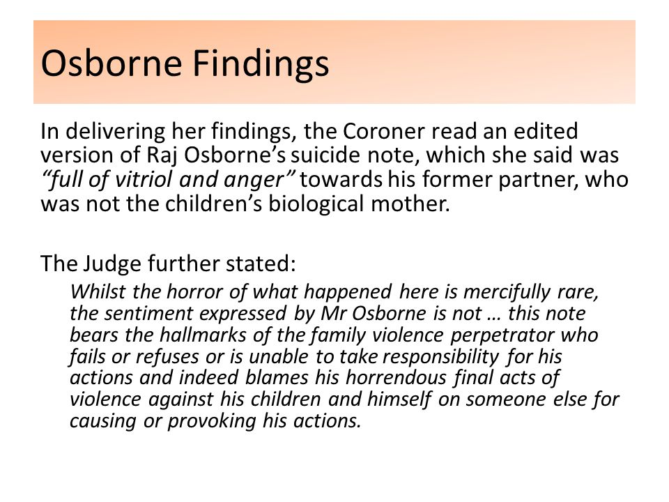 Osborne Findings In delivering her findings, the Coroner read an edited version of Raj Osborne's suicide note, which she said was full of vitriol and anger towards his former partner, who was not the children's biological mother.