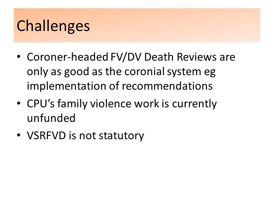 Challenges Coroner-headed FV/DV Death Reviews are only as good as the coronial system eg implementation of recommendations CPU's family violence work is currently unfunded VSRFVD is not statutory