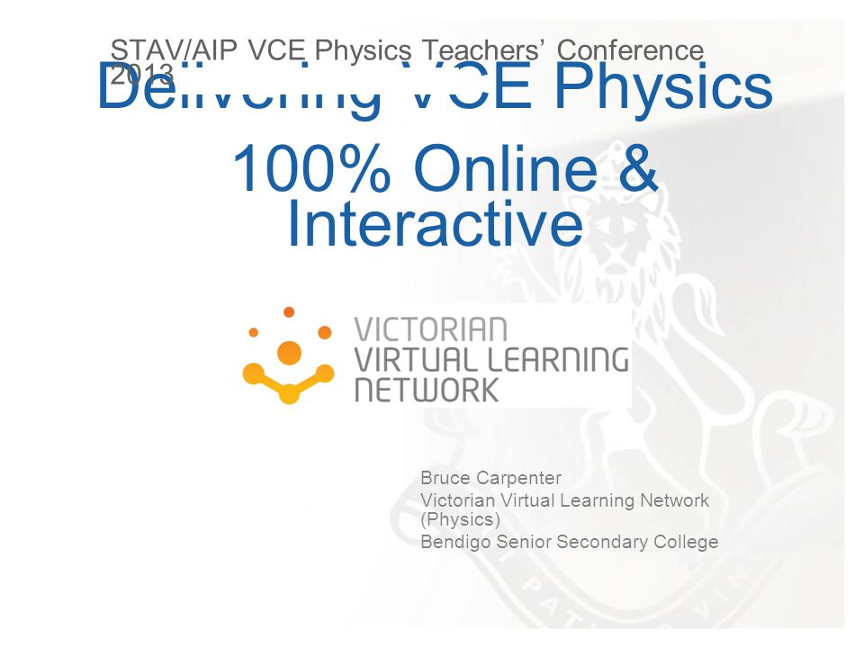 Delivering VCE Physics 100% Online & Interactive Bruce Carpenter Victorian Virtual Learning Network (Physics) Bendigo Senior Secondary College STAV/AIP VCE Physics Teachers' Conference 2013