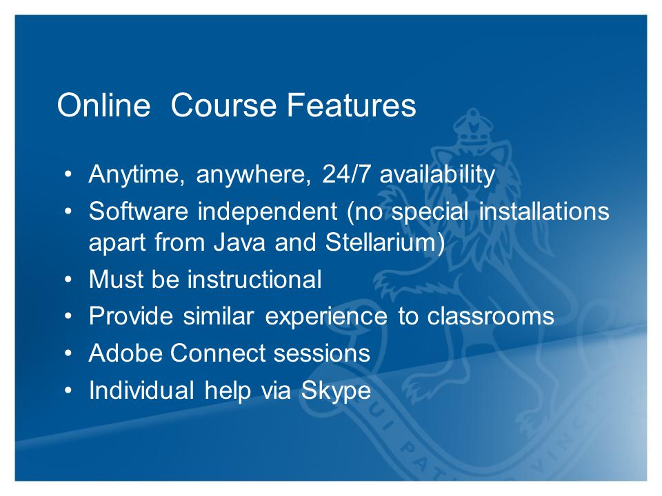 Online Course Features Anytime, anywhere, 24/7 availability Software independent (no special installations apart from Java and Stellarium) Must be instructional Provide similar experience to classrooms Adobe Connect sessions Individual help via Skype