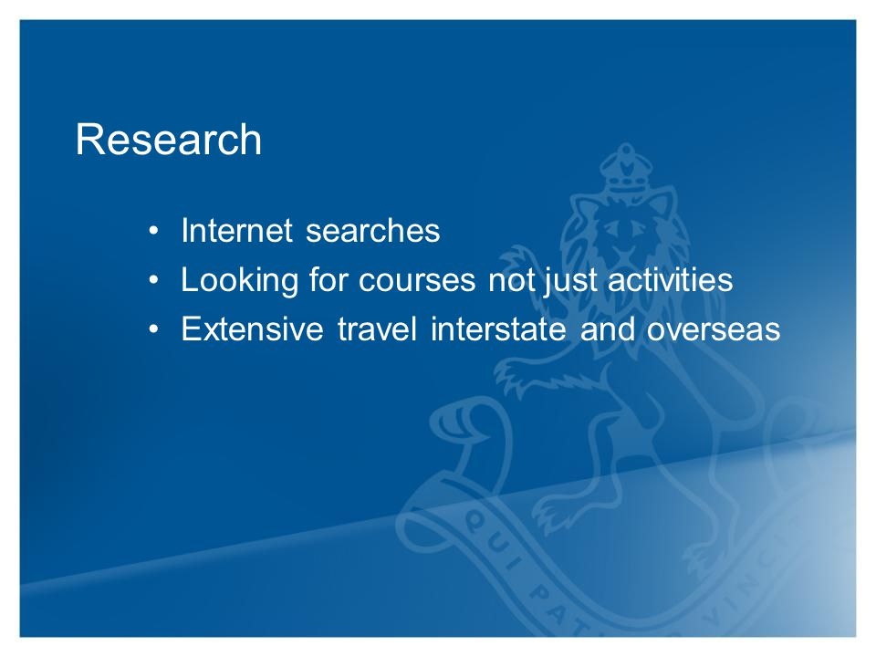 Research Internet searches Looking for courses not just activities Extensive travel interstate and overseas