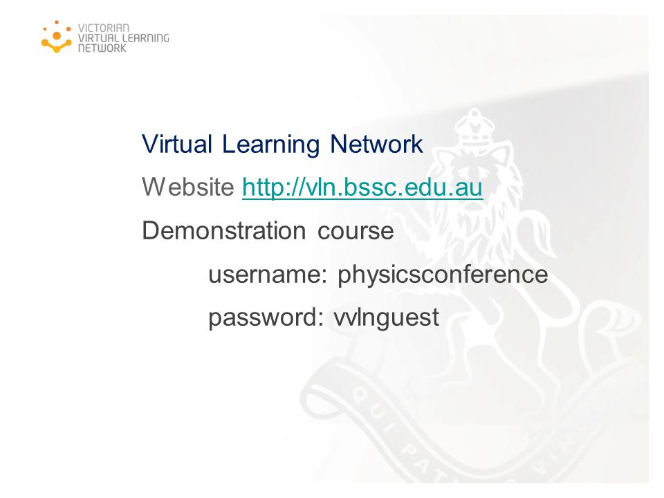 Virtual Learning Network Website http://vln.bssc.edu.au Demonstration course username: physicsconference password: vvlnguesthttp://vln.bssc.edu.au