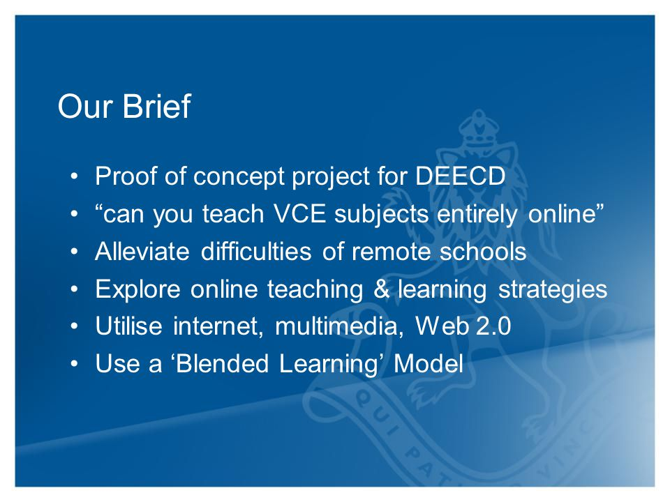 Our Brief Proof of concept project for DEECD can you teach VCE subjects entirely online Alleviate difficulties of remote schools Explore online teaching & learning strategies Utilise internet, multimedia, Web 2.0 Use a 'Blended Learning' Model