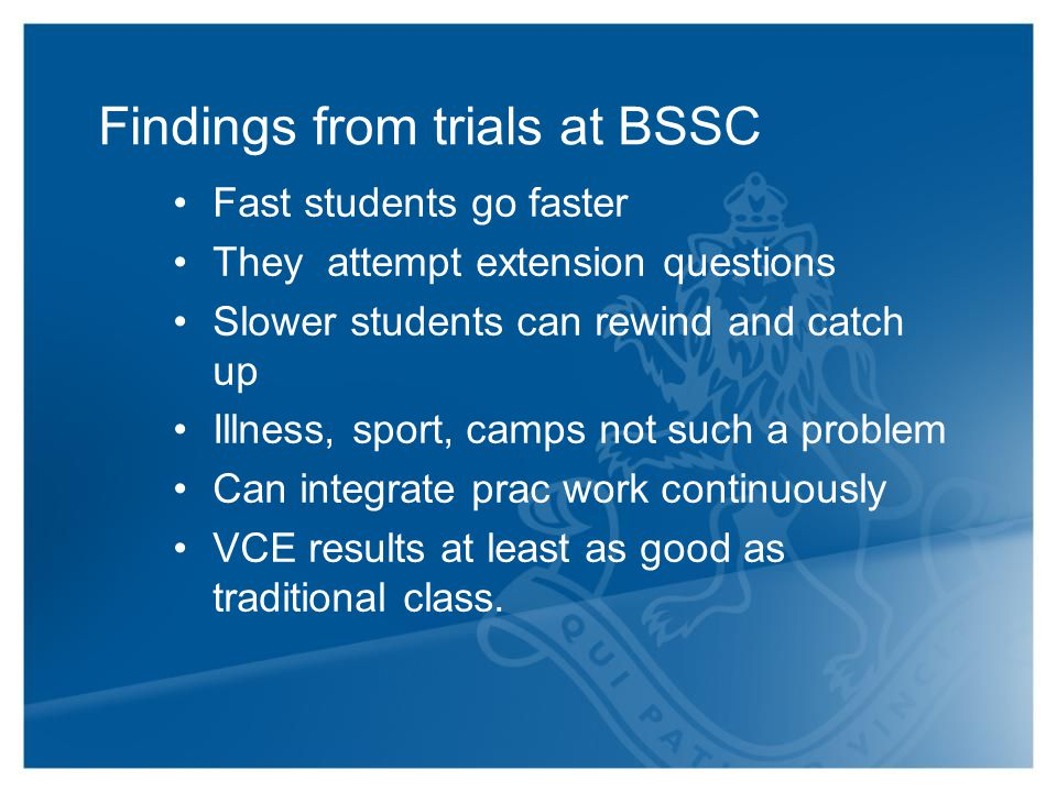 Findings from trials at BSSC Fast students go faster They attempt extension questions Slower students can rewind and catch up Illness, sport, camps not such a problem Can integrate prac work continuously VCE results at least as good as traditional class.
