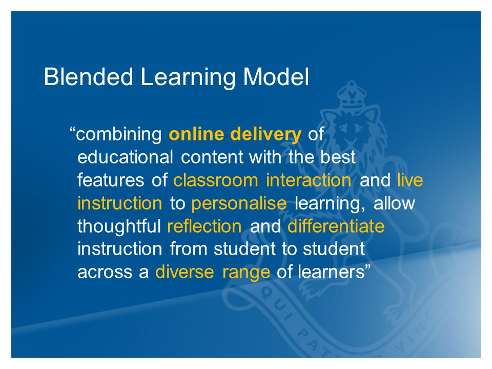 Blended Learning Model combining online delivery of educational content with the best features of classroom interaction and live instruction to personalise learning, allow thoughtful reflection and differentiate instruction from student to student across a diverse range of learners