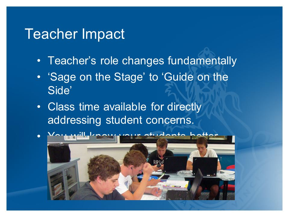 Teacher Impact Teacher's role changes fundamentally 'Sage on the Stage' to 'Guide on the Side' Class time available for directly addressing student concerns.