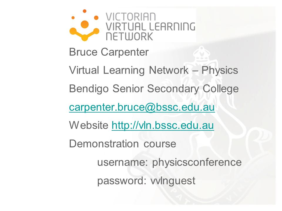 Bruce Carpenter Virtual Learning Network – Physics Bendigo Senior Secondary College carpenter.bruce@bssc.edu.au Website http://vln.bssc.edu.au Demonstration course username: physicsconference password: vvlnguest carpenter.bruce@bssc.edu.auhttp://vln.bssc.edu.au