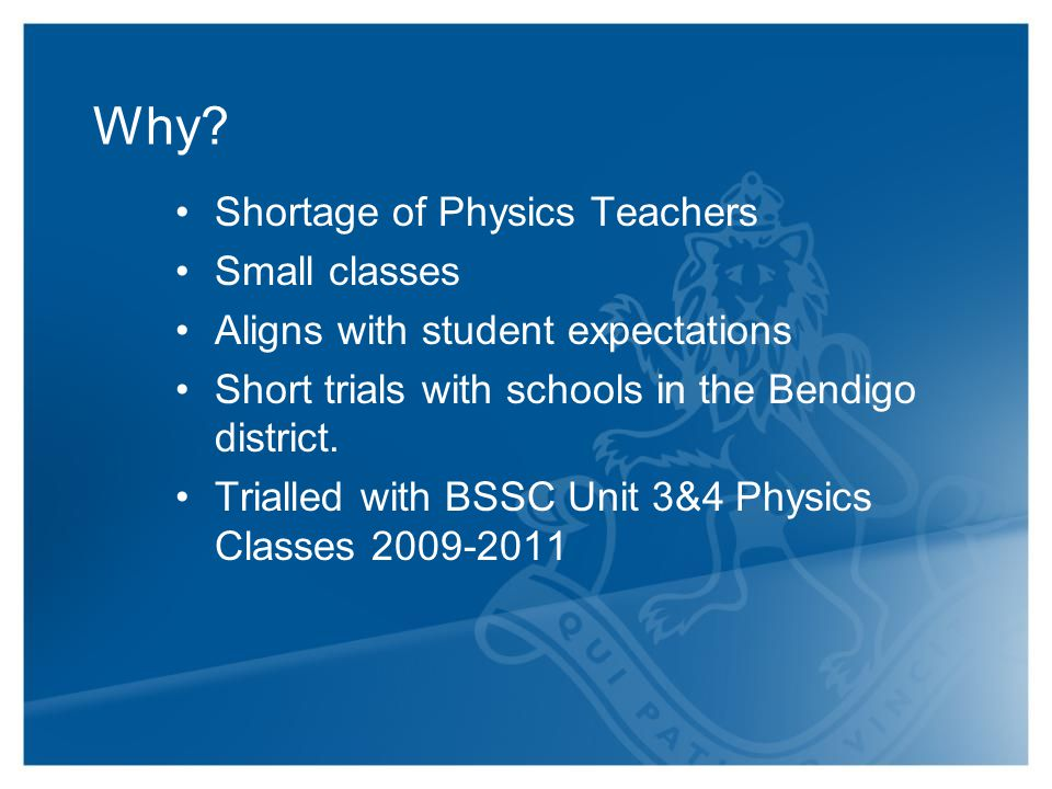 Why? Shortage of Physics Teachers Small classes Aligns with student expectations Short trials with schools in the Bendigo district. Trialled with BSSC