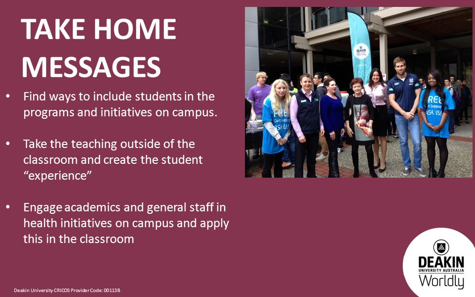 Deakin University CRICOS Provider Code: 00113B TAKE HOME MESSAGES Find ways to include students in the programs and initiatives on campus.