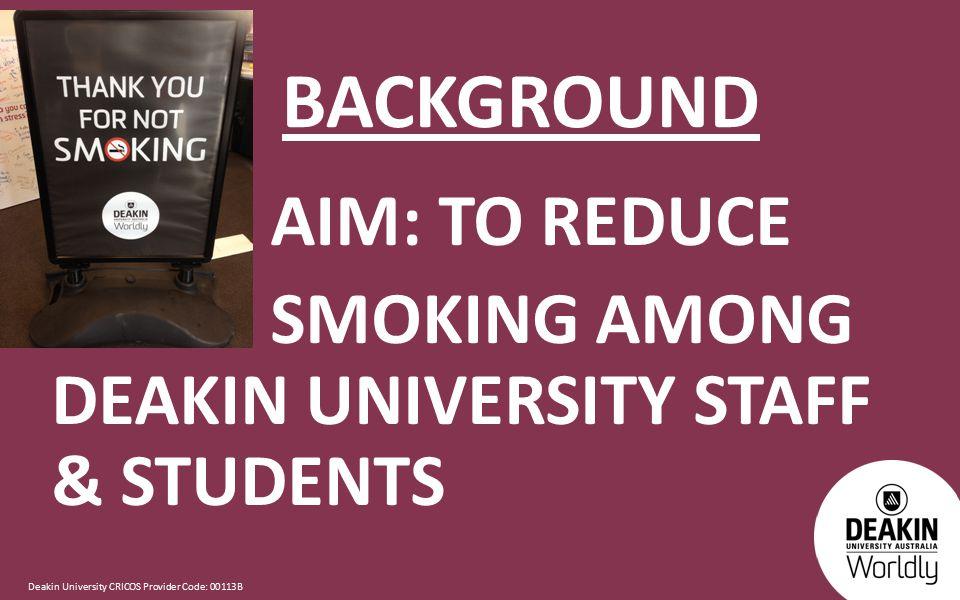 Deakin University CRICOS Provider Code: 00113B BACKGROUND AIM: TO REDUCE SMOKING AMONG DEAKIN UNIVERSITY STAFF & STUDENTS