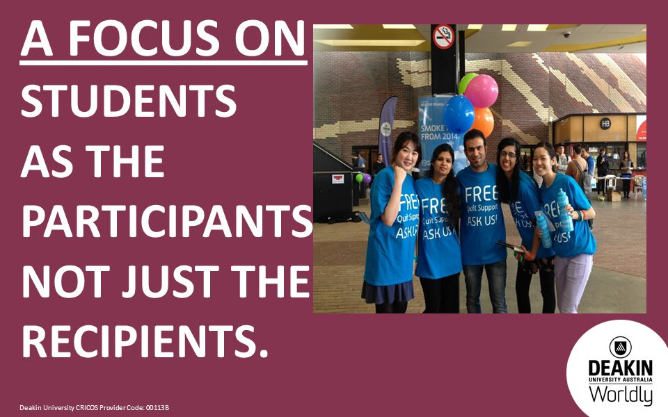 Deakin University CRICOS Provider Code: 00113B A FOCUS ON STUDENTS AS THE PARTICIPANTS NOT JUST THE RECIPIENTS.