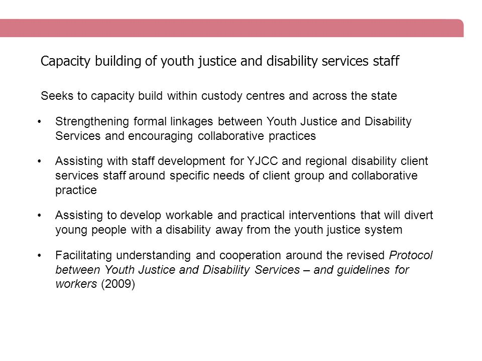 Seeks to capacity build within custody centres and across the state Strengthening formal linkages between Youth Justice and Disability Services and encouraging collaborative practices Assisting with staff development for YJCC and regional disability client services staff around specific needs of client group and collaborative practice Assisting to develop workable and practical interventions that will divert young people with a disability away from the youth justice system Facilitating understanding and cooperation around the revised Protocol between Youth Justice and Disability Services – and guidelines for workers (2009) Capacity building of youth justice and disability services staff
