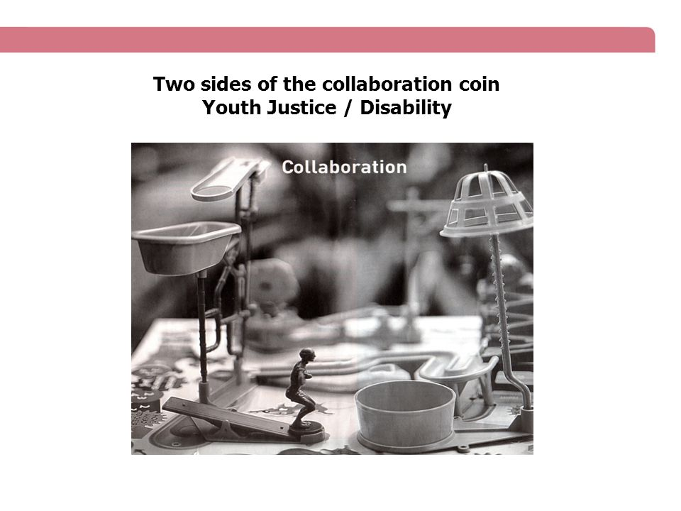 Two sides of the collaboration coin Youth Justice / Disability
