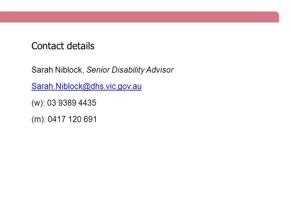 Sarah Niblock, Senior Disability Advisor Sarah.Niblock@dhs.vic.gov.au (w): 03 9389 4435 (m): 0417 120 691 Contact details