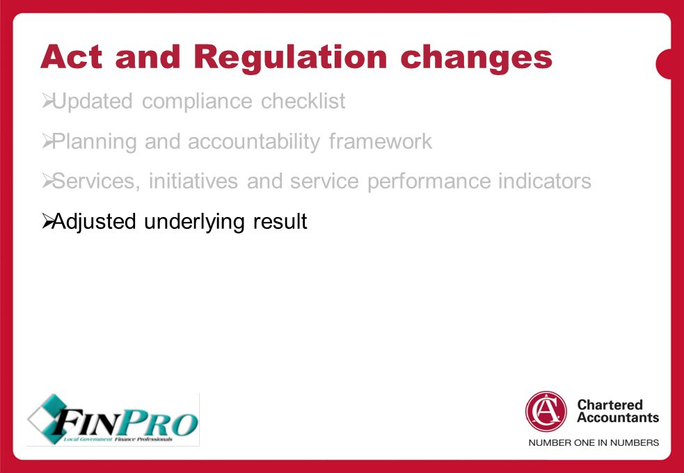 Act and Regulation changes  Updated compliance checklist  Planning and accountability framework  Services, initiatives and service performance indicators  Adjusted underlying result