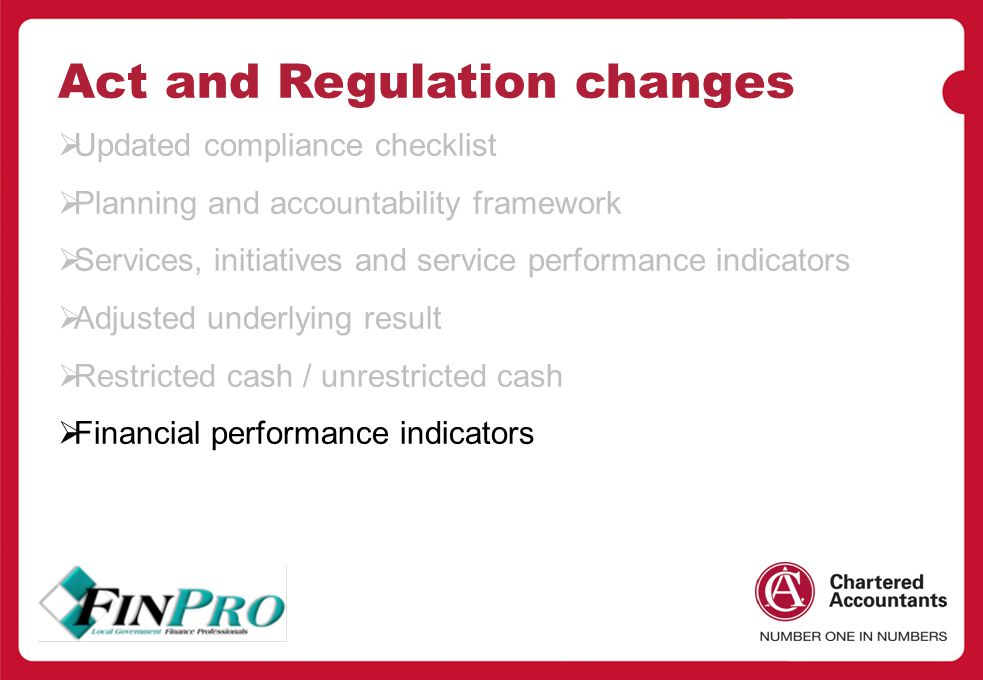 Act and Regulation changes  Updated compliance checklist  Planning and accountability framework  Services, initiatives and service performance indicators  Adjusted underlying result  Restricted cash / unrestricted cash  Financial performance indicators