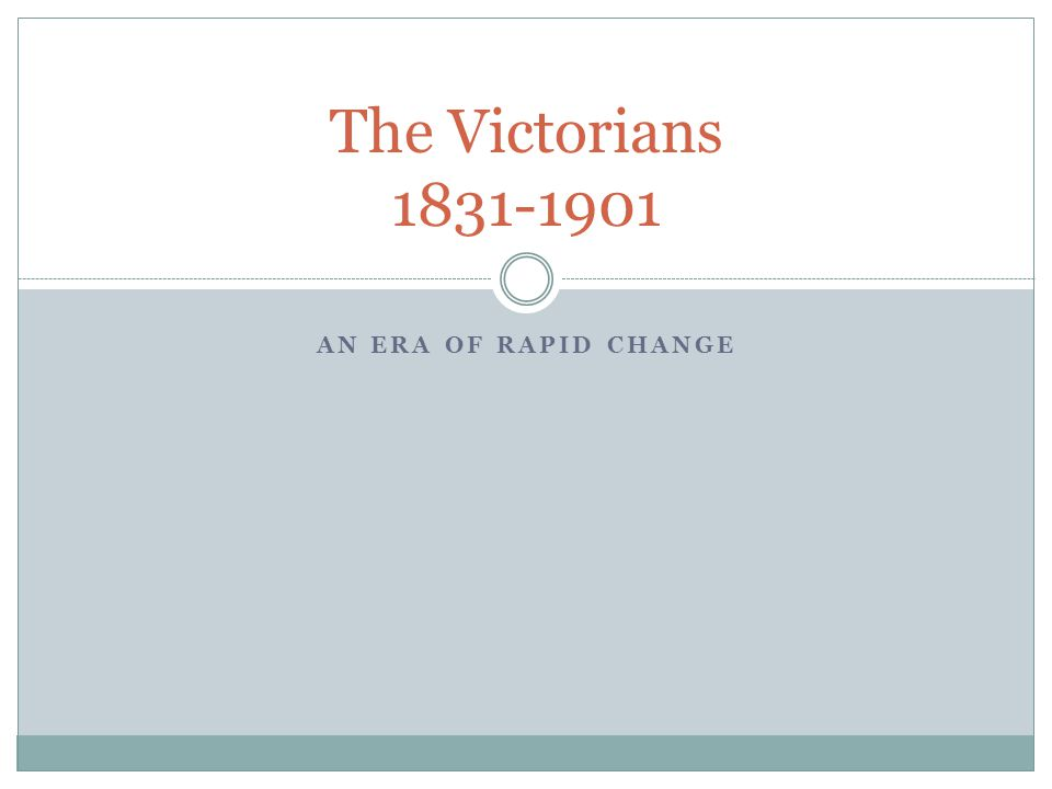 AN ERA OF RAPID CHANGE The Victorians 1831-1901