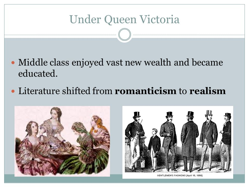 Under Queen Victoria Middle class enjoyed vast new wealth and became educated. Literature shifted from romanticism to realism