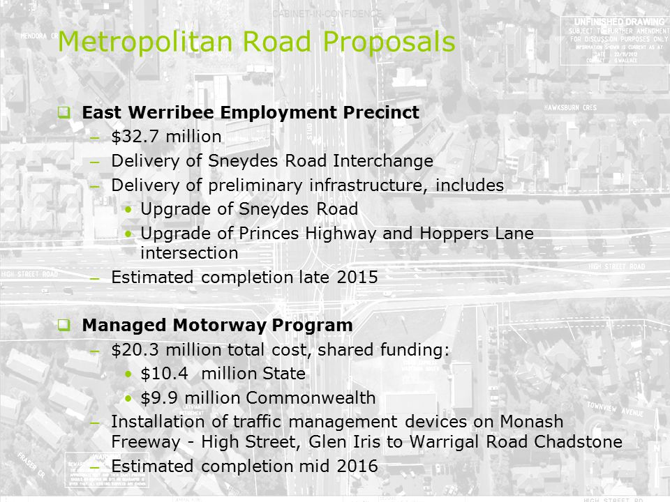  East Werribee Employment Precinct – $32.7 million – Delivery of Sneydes Road Interchange – Delivery of preliminary infrastructure, includes Upgrade of Sneydes Road Upgrade of Princes Highway and Hoppers Lane intersection – Estimated completion late 2015  Managed Motorway Program – $20.3 million total cost, shared funding: $10.4 million State $9.9 million Commonwealth – Installation of traffic management devices on Monash Freeway - High Street, Glen Iris to Warrigal Road Chadstone – Estimated completion mid 2016 Metropolitan Road Proposals