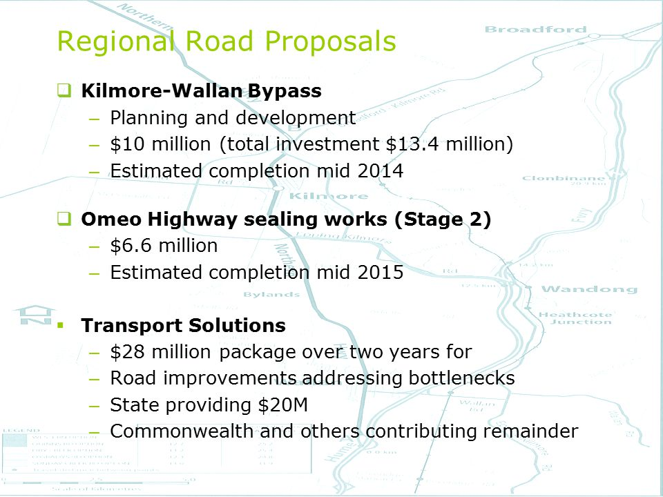  Kilmore-Wallan Bypass – Planning and development – $10 million (total investment $13.4 million) – Estimated completion mid 2014  Omeo Highway sealing works (Stage 2) – $6.6 million – Estimated completion mid 2015  Transport Solutions – $28 million package over two years for – Road improvements addressing bottlenecks – State providing $20M – Commonwealth and others contributing remainder Regional Road Proposals