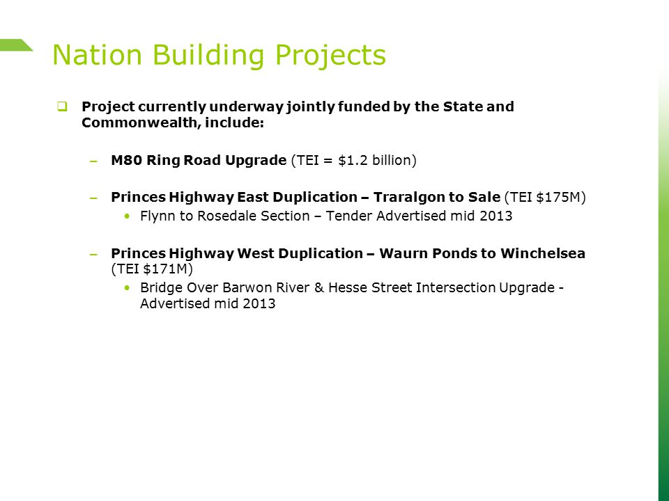  Project currently underway jointly funded by the State and Commonwealth, include: – M80 Ring Road Upgrade (TEI = $1.2 billion) – Princes Highway Eas