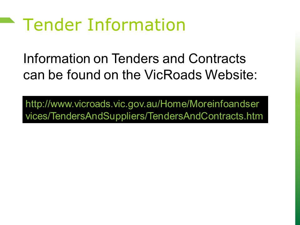 Tender Information http://www.vicroads.vic.gov.au/Home/Moreinfoandser vices/TendersAndSuppliers/TendersAndContracts.htm Information on Tenders and Con