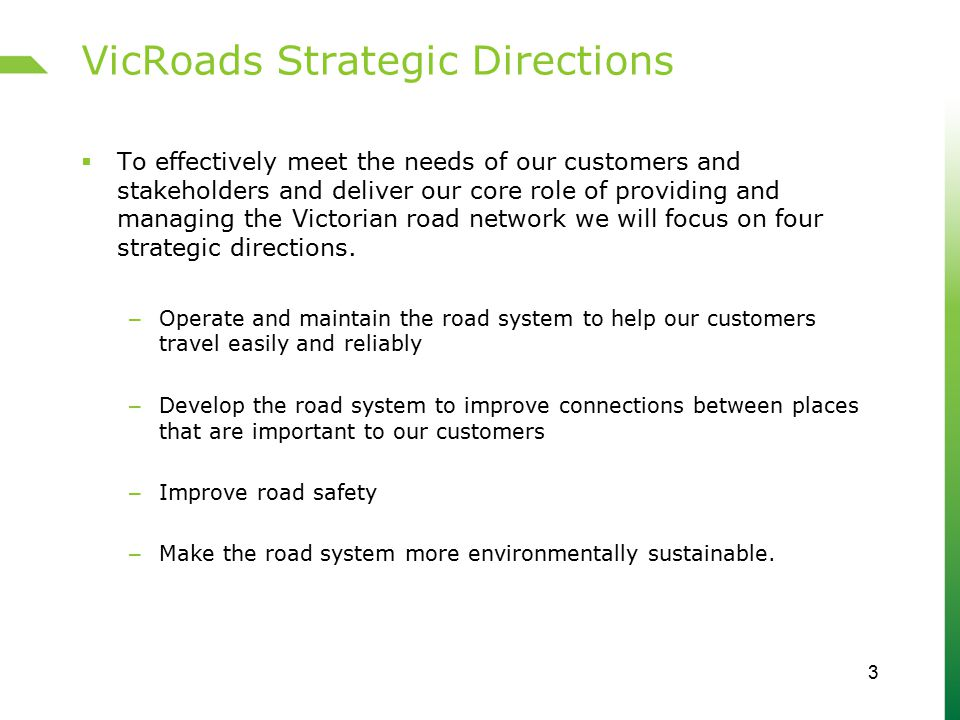 VicRoads Strategic Directions (cont.)  Operate and maintain the road system to help our customers travel easily and reliably – Better allocate road space and manage it efficiently and reliably – Encourage changes to travel behaviour that support an efficient transport system – Maintain assets to service levels that meet customer needs – Improve emergency response and recovery 4