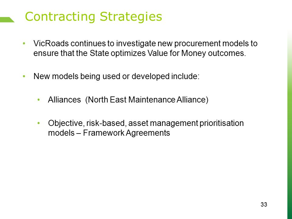 Contracting Strategies 33 VicRoads continues to investigate new procurement models to ensure that the State optimizes Value for Money outcomes.