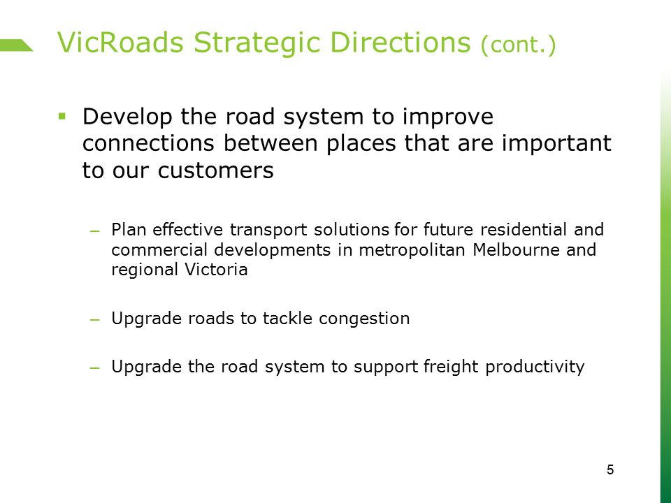 VicRoads Strategic Directions (cont.)  Improve road safety – Improve when and how people and vehicles are granted access to the road network – Build safety into road design, road operations and vehicles with a focus on integrating these elements – Assist people to take responsibility for making safe choices 6