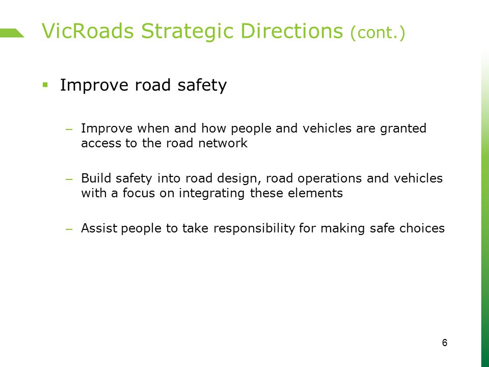 VicRoads Strategic Directions (cont.)  Improve road safety – Improve when and how people and vehicles are granted access to the road network – Build