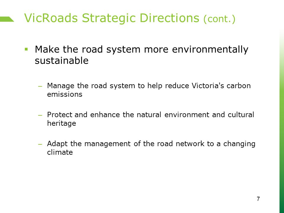 VicRoads Strategic Directions (cont.)  Make the road system more environmentally sustainable – Manage the road system to help reduce Victoria s carbon emissions – Protect and enhance the natural environment and cultural heritage – Adapt the management of the road network to a changing climate 7