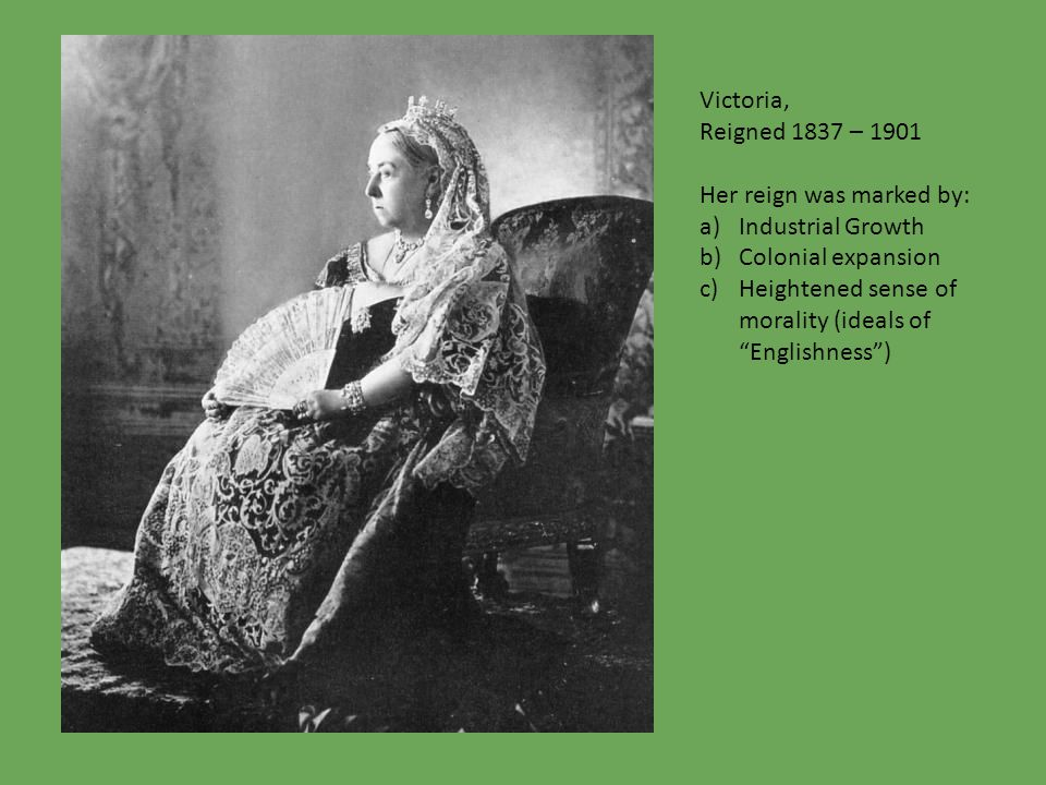 Victoria, Reigned 1837 – 1901 Her reign was marked by: a)Industrial Growth b)Colonial expansion c)Heightened sense of morality (ideals of Englishness )