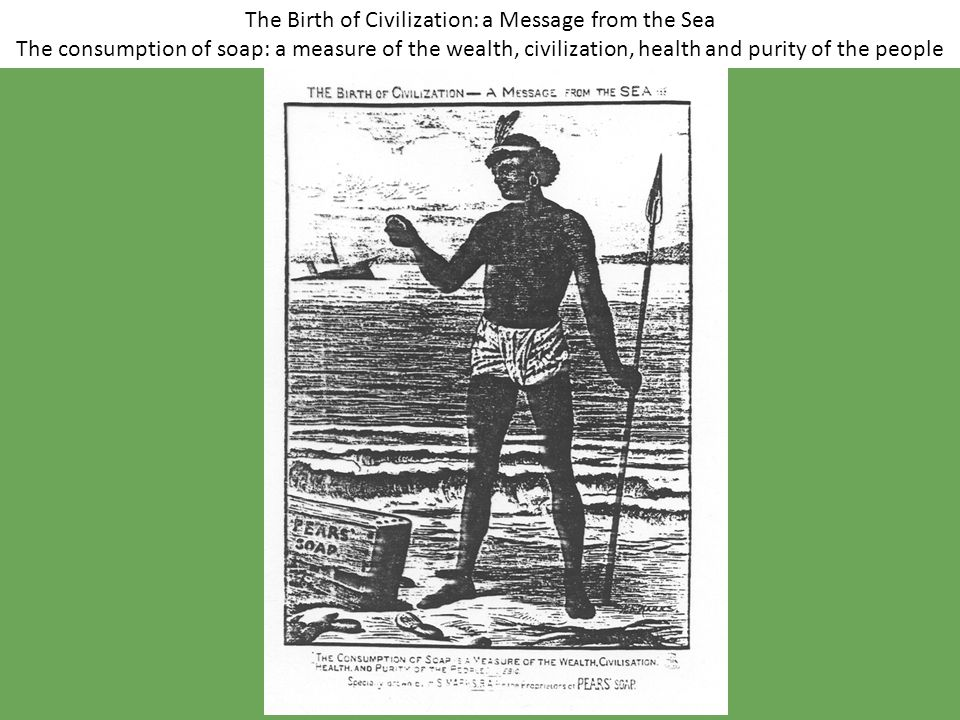 The Birth of Civilization: a Message from the Sea The consumption of soap: a measure of the wealth, civilization, health and purity of the people