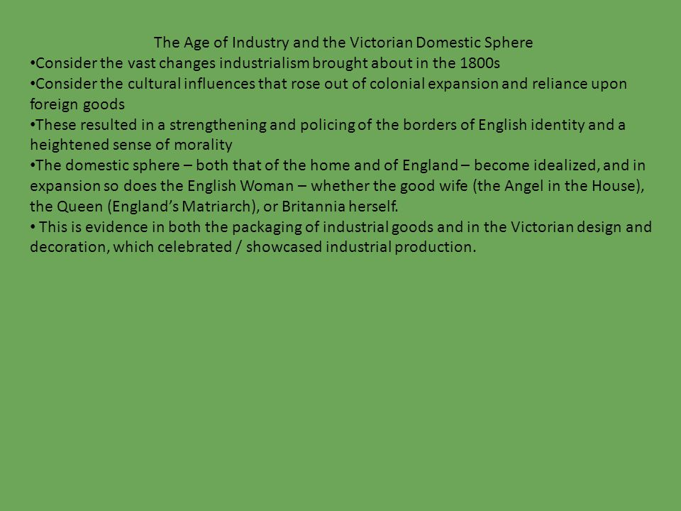 The Age of Industry and the Victorian Domestic Sphere Consider the vast changes industrialism brought about in the 1800s Consider the cultural influences that rose out of colonial expansion and reliance upon foreign goods These resulted in a strengthening and policing of the borders of English identity and a heightened sense of morality The domestic sphere – both that of the home and of England – become idealized, and in expansion so does the English Woman – whether the good wife (the Angel in the House), the Queen (England's Matriarch), or Britannia herself.