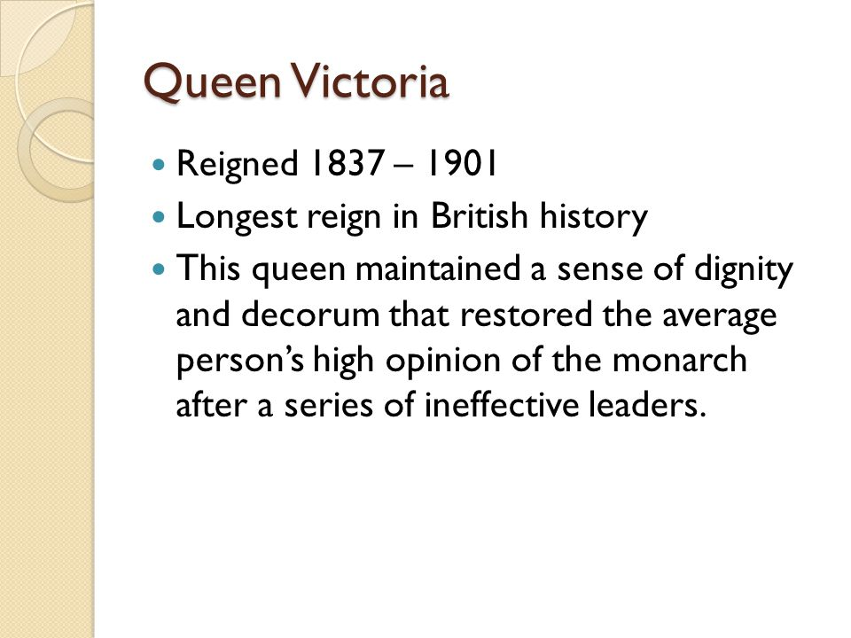 Queen Victoria Reigned 1837 – 1901 Longest reign in British history This queen maintained a sense of dignity and decorum that restored the average per